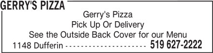 Gerry's Pizza (519-627-2222) - Annonce illustrée======= - Gerry's Pizza Pick Up Or Delivery See the Outside Back Cover for our Menu 519 627-2222 1148 Dufferin --------------------- GERRY'S PIZZA