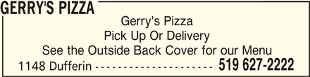 Gerry's Pizza (519-627-2222) - Annonce illustrée======= - 1148 Dufferin --------------------- GERRY'S PIZZAGERRY'S PIZZA GERRY'S PIZZA Gerry's Pizza Pick Up Or Delivery See the Outside Back Cover for our Menu 519 627-2222