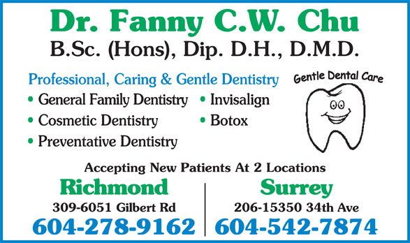 Chu Fanny C W Dr (604-278-9162) - Display Ad - Dr. Fanny C.W. Chu B.Sc. (Hons), Dip. D.H., D.M.D. Professional, Caring & Gentle Dentistry General Family Dentistry  Invisalign Cosmetic Dentistry Botox Preventative Dentistry Accepting New Patients At 2 Locations Richmond Surrey 206-15350 34th Ave 309-6051 Gilbert Rd 604-278-9162604-542-7874
