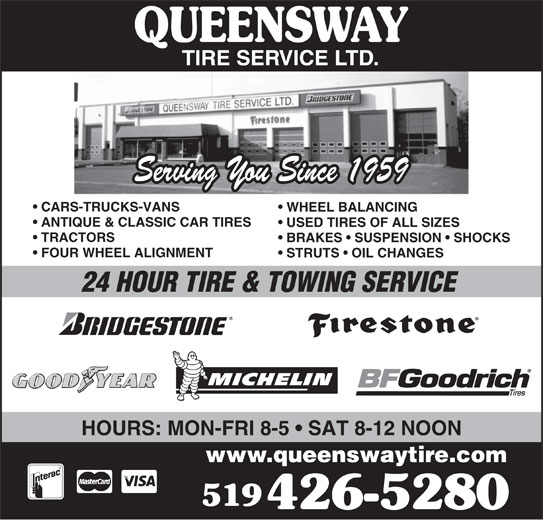Queensway Tire Service Ltd (519-426-5280) - Display Ad - Serving You Since 1959 CARS-TRUCKS-VANS WHEEL BALANCING ANTIQUE & CLASSIC CAR TIRES USED TIRES OF ALL SIZES TRACTORS BRAKES   SUSPENSION   SHOCKS FOUR WHEEL ALIGNMENT STRUTS   OIL CHANGES 24 HOUR TIRE & TOWING SERVICE HOURS: MON-FRI 8-5   SAT 8-12 NOON www.queenswaytire.com 519 426-5280
