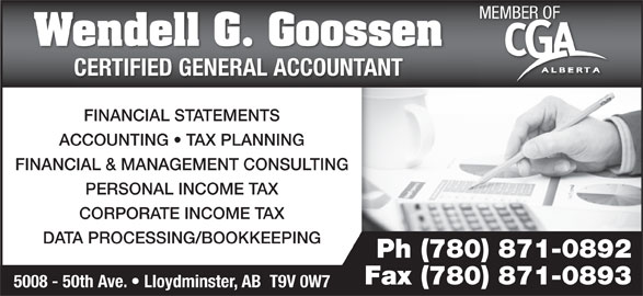 Wendell G Goossen Professional Corp (780-871-0892) - Display Ad - MEMBER OF Wendell G. Goossen CERTIFIED GENERAL ACCOUNTANTCERTIFIED GENERAL ACCOUNTANT FINANCIAL STATEMENTS ACCOUNTING   TAX PLANNING FINANCIAL & MANAGEMENT CONSULTING PERSONAL INCOME TAX CORPORATE INCOME TAX DATA PROCESSING/BOOKKEEPING Ph (780) 871-0892 Fax (780) 871-0893 5008 - 50th Ave.   Lloydminster, AB  T9V 0W7