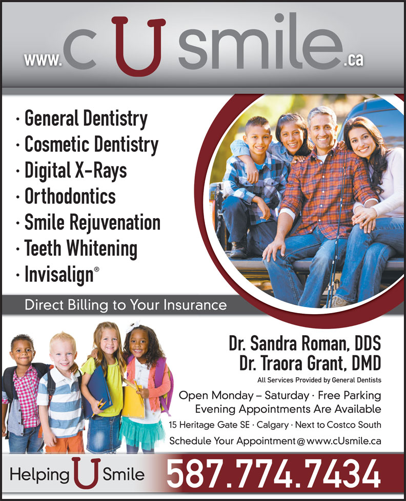 C U Smile Dental Care (403-263-1124) - Display Ad - · General Dentistry www.                .ca · Cosmetic Dentistry · Digital X-Rays · Orthodontics · Smile Rejuvenation · Teeth Whitening · Invisalign Direct Billing to Your Insurance Dr. Sandra Roman, DDS Dr. Traora Grant, DMD All Services Provided by General Dentists Open Monday - Saturday · Free Parking Evening Appointments Are Available 15 Heritage Gate SE · Calgary · Next to Costco South Schedule Your Appointment  www.cUsmile.ca Helping       Smile 587.774.7434