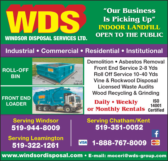 WDS Windsor Disposal Services Ltd (519-944-8009) - Display Ad - Our Business Is Picking Up g INDOOR LANDFILL OPEN TO THE PUBLIC Industrial   Commercial   Residential   Institutional Demolition   Asbestos Removal Front End Service 2-8 Yds ROLL-OFF Roll Off Service 10-40 Yds BIN Vine & Rockwool Disposal Licensed Waste Audits Wood Recycling & Grinding FRONT END ISO Daily   Weekly LOADER 14001 or Monthly Rentals Certified Serving Windsor Serving Chatham/Kent 519-351-0052 www.windsordisposal.com 519-944-8009 Serving Leamington 1-888-767-8009 519-322-1261