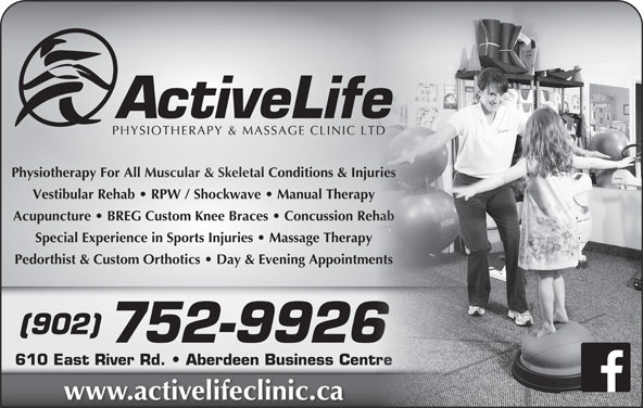 Active Life Physiotherapy & Massage Clinic (902-752-9926) - Display Ad - Physiotherapy For All Muscular & Skeletal Conditions & Injuriesuriesysiotherapy For All Muscular & Skeletal Conditions & Inj Vestibular Rehab   RPW / Shockwave   Manual Therapyehab   RPW / Shockwave   Man Acupuncture   BREG Custom Knee Braces   Concussion Rehabehab Special Experience in Sports Injuries   Massage Therapy Pedorthist & Custom Orthotics   Day & Evening Appointmentsents (902) 752-9926 610 East River Rd.   Aberdeen Business Centretre www.activelifeclinic.ca