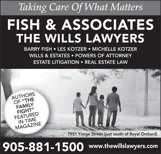 Fish & Associates Professional Corporation (905-881-1500) - Display Ad - THE WILLS LAWYERS FISH & ASSOCIATES BARRY FISH   LES KOTZER   MICHELLE KOTZER WILLS & ESTATES   POWERS OF ATTORNEY ESTATE LITIGATION   REAL ESTATE LAW AUTHORS THE OF FAMILY FIGHT FEATUREDIN TIME MAGAZINE 7951 Yonge Street (just south of Royal Orchard) www.thewillslawyers.com 905-881-15009058811