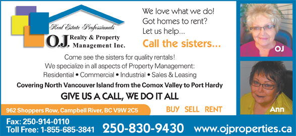 OJ Realty & Property Management (250-286-0110) - Display Ad - We love what we do! Got homes to rent? Let us help... Call the sisters... OJ Come see the sisters for quality rentals! We specialize in all aspects of Property Management: Residential   Commercial   Industrial   Sales & Leasing Covering North Vancouver Island from the Comox Valley to Port Hardy GIVE US A CALL, WE DO IT ALL Ann BUY   SELL   RENT 962 Shoppers Row, Campbell River, BC V9W 2C5 Fax: 250-914-0110 www.ojproperties.ca Toll Free: 1-855-685-3841 250-830-9430