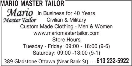 Mario Master Tailor (613-232-5922) - Display Ad - MARIO MASTER TAILOR In Business for 40 Years Civilian & Military Custom Made Clothing - Men & Women www.mariomastertailor.com Store Hours Tuesday - Friday: 09:00 - 18:00 (9-6) Saturday: 09:00 -13:00 (9-1) 613 232-5922 389 Gladstone Ottawa (Near Bank St) ---