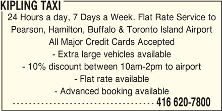 Kipling Taxi (416-620-7800) - Annonce illustrée======= - KIPLING TAXI 24 Hours a day, 7 Days a Week. Flat Rate Service to Pearson, Hamilton, Buffalo & Toronto Island Airport All Major Credit Cards Accepted - Extra large vehicles available - 10% discount between 10am-2pm to airport - Flat rate available - Advanced booking available ----------------------------------- 416 620-7800