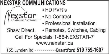 Nexstar Communications (519-759-1607) - Display Ad - NEXSTAR COMMUNICATIONS ! HD PVR s ! No Contract ! Professional Installation ! Remotes, Switches, Cabling Shaw Direct Call For Specials 1-86-NEXSTAR-7 www.nexstar.ca 155 Lynden Rd ----------- Brantford 519 759-1607
