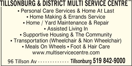 Tillsonburg & District Multi Service Centre (519-842-9000) - Display Ad - www.multiservicecentre.com Tillsonburg 519 842-9000 96 Tillson Av ------------- TILLSONBURG & DISTRICT MULTI SERVICE CENTRE  Personal Care Services & Home At Last  Home Making & Errands Service  Home / Yard Maintenance & Repair  Assisted Living In  Supportive Housing & The Community  Transportation (Wheelchair & Non Wheelchair)  Meals On Wheels  Foot & Hair Care