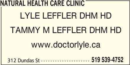 Natural Health Care Clinic (519-539-4752) - Display Ad - 519 539-4752 TAMMY M LEFFLER DHM HD www.doctorlyle.ca NATURAL HEALTH CARE CLINIC LYLE LEFFLER DHM HD 312 Dundas St ---------------------