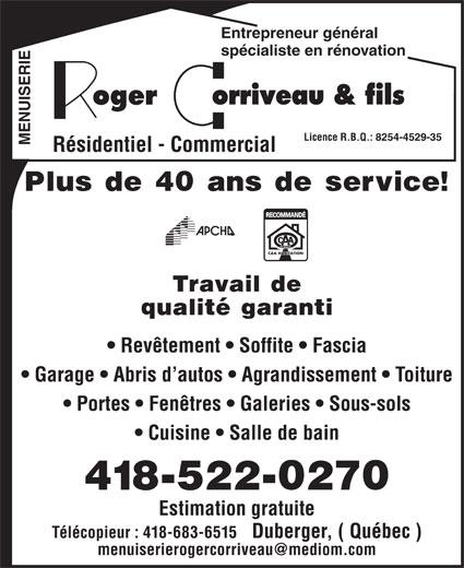 Corriveau Roger & Fils (418-522-0270) - Annonce illustrée======= - Licence R.B.Q.: 8254-4529-35 MENUISERIE Résidentiel - Commercial Plus de 40 ans de service! Travail de qualité garanti Revêtement   Soffite   Fascia Garage   Abris d autos   Agrandissement   Toiture Entrepreneur général spécialiste en rénovation Portes   Fenêtres   Galeries   Sous-sols Cuisine   Salle de bain 418-522-0270 Estimation gratuite Télécopieur : 418-683-6515   Duberger, ( Québec )