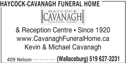 Haycock-Cavanagh Funeral Home (519-627-3231) - Display Ad - HAYCOCK-CAVANAGH FUNERAL HOME & Reception Centre  Since 1920 www.CavanaghFuneralHome.ca Kevin & Michael Cavanagh ---------- (Wallaceburg) 519 627-3231 409 Nelson