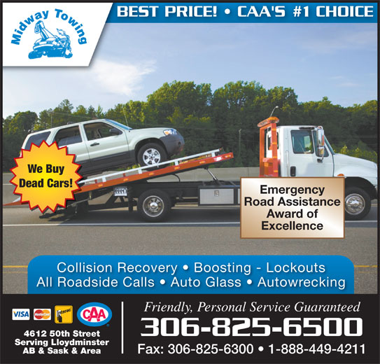 Midway Autobody & Service Ltd (306-825-6500) - Display Ad - <VoltID>20090203114728629_NANTUNES.AD.YPG.COM</VoltID> Dead Cars! Emergency Road Assistance Award of Excellence Collision Recovery   Boosting - Lockouts All Roadside Calls   Auto Glass   Autowrecking Friendly, Personal Service Guaranteed 306-825-6500 4612 50th Street Serving Lloydminster Fax: 306-825-6300   1-888-449-4211 AB & Sask & Area BEST PRICE!   CAA'S #1 CHOICE We Buy