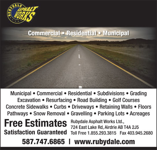 Rubydale Asphalt Works Ltd (403-945-4585) - Display Ad - Commercial   Residential   Municipal Municipal   Commercial   Residential   Subdivisions   Grading Excavation   Resurfacing   Road Building   Golf Courses www.rubydale.com Concrete Sidewalks   Curbs   Driveways   Retaining Walls   Floors Pathways   Snow Removal   Gravelling   Parking Lots   Acreages Rubydale Asphalt Works Ltd., 724 East Lake Rd, Airdrie AB T4A 2J5 Toll Free 1.855.293.3815   Fax 403.945.2680 587.747.6865 Commercial   Residential   Municipal Municipal   Commercial   Residential   Subdivisions   Grading Excavation   Resurfacing   Road Building   Golf Courses www.rubydale.com Concrete Sidewalks   Curbs   Driveways   Retaining Walls   Floors Pathways   Snow Removal   Gravelling   Parking Lots   Acreages Rubydale Asphalt Works Ltd., 724 East Lake Rd, Airdrie AB T4A 2J5 Toll Free 1.855.293.3815   Fax 403.945.2680 587.747.6865