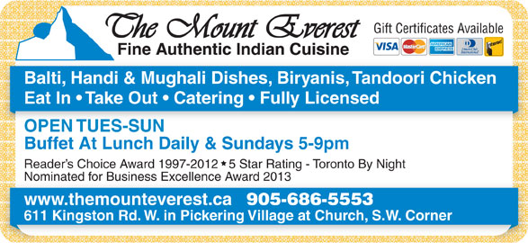 Mount Everest Indian Cuisine (905-686-5553) - Annonce illustrée======= - Gift Certificates Available Balti, Handi & Mughali Dishes, Biryanis, Tandoori Chicken Eat In   Take Out   Catering   Fully Licensed OPEN TUES-SUN Buffet At Lunch Daily & Sundays 5-9pm Reader s Choice Award 1997-2012   5 Star Rating - Toronto By Night Nominated for Business Excellence Award 2013Nominated for Business Excellence Award 2013 www.themounteverest.ca 905-686-5553 611 Kingston Rd. W. in Pickering Village at Church, S.W. Corner