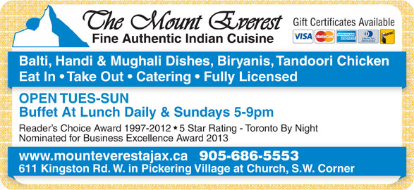 Mount Everest Indian Cuisine (905-686-5553) - Annonce illustrée======= - Gift Certificates Available Balti, Handi & Mughali Dishes, Biryanis, Tandoori Chicken Eat In   Take Out   Catering   Fully Licensed OPEN TUES-SUN Buffet At Lunch Daily & Sundays 5-9pm Reader s Choice Award 1997-2012   5 Star Rating - Toronto By Night Nominated for Business Excellence Award 2013Nominated for Business Excellence Award 2013 www.mounteverestajax.ca 905-686-5553 611 Kingston Rd. W. in Pickering Village at Church, S.W. Corner