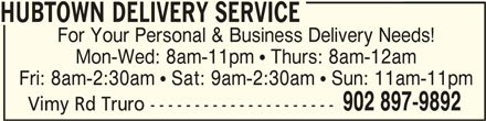 Hubtown Delivery Service (902-897-9892) - Display Ad - HUBTOWN DELIVERY SERVICEHUBTOWN DELIVERY SERVICE HUBTOWN DELIVERY SERVICE Fri: 8am-2:30am  Sat: 9am-2:30am  Sun: 11am-11pm 902 897-9892 Vimy Rd Truro --------------------- Mon-Wed: 8am-11pm  Thurs: 8am-12am For Your Personal & Business Delivery Needs!