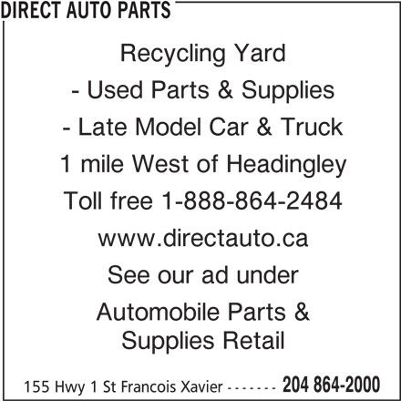 Direct Auto Parts (204-864-2000) - Display Ad - See our ad under Automobile Parts & Supplies Retail 204 864-2000 155 Hwy 1 St Francois Xavier ------- www.directauto.ca DIRECT AUTO PARTS Recycling Yard - Used Parts & Supplies - Late Model Car & Truck 1 mile West of Headingley Toll free 1-888-864-2484
