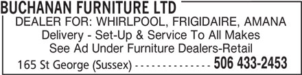 Buchanan Furniture Ltd (506-433-2453) - Display Ad - BUCHANAN FURNITURE LTD DEALER FOR: WHIRLPOOL, FRIGIDAIRE, AMANA Delivery - Set-Up & Service To All Makes See Ad Under Furniture Dealers-Retail 506 433-2453 165 St George (Sussex) --------------