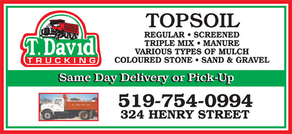 David T Trucking (519-754-0994) - Display Ad - TOPSOIL REGULAR   SCREENED TRIPLE MIX   MANURE VARIOUS TYPES OF MULCH COLOURED STONE   SAND & GRAVEL Same Day Delivery or Pick-Up 519-754-0994 324 HENRY STREET