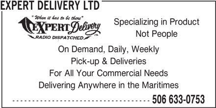 Expert Delivery Ltd (506-633-0753) - Display Ad - Specializing in Product Not People On Demand, Daily, Weekly Pick-up & Deliveries For All Your Commercial Needs Delivering Anywhere in the Maritimes ----------------------------------- 506 633-0753 EXPERT DELIVERY LTD