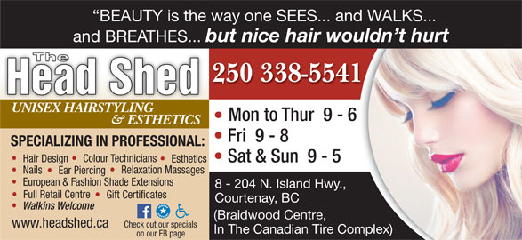 The Head Shed (250-338-5541) - Display Ad - BEAUTY is the way one SEES... and WALKS... and BREATHES... but nice hair wouldn t hurt The 250 338-554141 Head Shed UNISEX HAIRSTYLING Mon to Thur  9 - 6 - 6 & ESTHETICS Fri  9 - 8 SPECIALIZING IN PROFESSIONAL: Colour Technicians Hair Design Sat & Sun  9 - 5 Esthetics Relaxation Massages Nails Ear Piercing European & Fashion Shade Extensions 8 - 204 N. Island Hwy., Full Retail Centre Gift Certificates Courtenay, BC Walkins Welcome (Braidwood Centre, www.headshed.ca Check out our specials In The Canadian Tire Complex)Complex) on our FB page