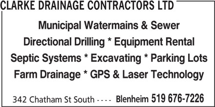 Clarke Drainage Contractors Ltd (519-676-7226) - Display Ad - CLARKE DRAINAGE CONTRACTORS LTD Municipal Watermains & Sewer Directional Drilling * Equipment Rental Septic Systems * Excavating * Parking Lots Farm Drainage * GPS & Laser Technology Blenheim 519 676-7226 342 Chatham St South ---- CLARKE DRAINAGE CONTRACTORS LTD Municipal Watermains & Sewer Directional Drilling * Equipment Rental Septic Systems * Excavating * Parking Lots Farm Drainage * GPS & Laser Technology Blenheim 519 676-7226 342 Chatham St South ----