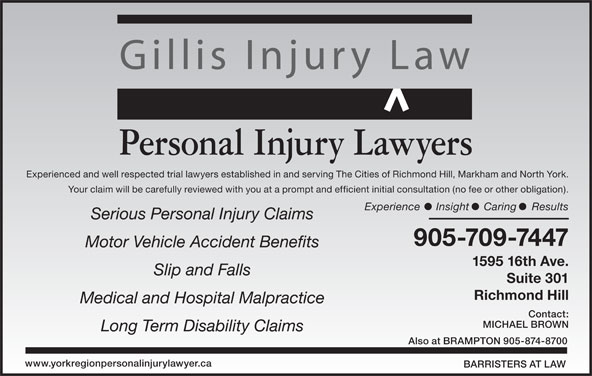 Gillis Injury Law (905-709-7447) - Display Ad - Your claim will be carefully reviewed with you at a prompt and efficient initial consultation (no fee or other obligation). Experience Insight Caring Results Gillis Injury Law 905-709-7447 Motor Vehicle Accident Benefits 1595 16th Ave. Slip and Falls Suite 301 Richmond Hill Medical and Hospital Malpractice Contact: MICHAEL BROWN Long Term Disability Claims Also at BRAMPTON 905-874-8700 www.yorkregionpersonalinjurylawyer.ca BARRISTERS AT LAW Personal Injury Lawyers Experienced and well respected trial lawyers established in and serving The Cities of Richmond Hill, Markham and North York. Serious Personal Injury Claims