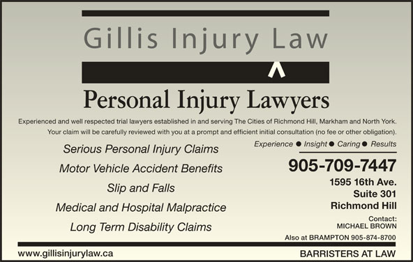 Gillis Injury Law (905-709-7447) - Display Ad - Gillis Injury Law Personal Injury Lawyers Experienced and well respected trial lawyers established in and serving The Cities of Richmond Hill, Markham and North York.Experienced and well respected trial lawyers established in and serving The Cities of Richmond Hill, Markham and North York. Your claim will be carefully reviewed with you at a prompt and efficient initial consultation (no fee or other obligation).Your claim will be carefully reviewed with you at a prompt and efficient initial consultation (no fee or other obligation). Experience Insight Caring ResultsExperience Insight Caring Results Serious Personal Injury ClaimsSerious Personal Injury Claims 905-709-7447905-709-7447 Motor Vehicle Accident BenefitsMotor Vehicle Accident Benefits 1595 16th Ave.1595 16th Ave. Slip and FallsSlip and Falls Suite 301Suite 301 Richmond HillRichmond Hill Medical and Hospital MalpracticeMedical and Hospital Malpractice Contact:Contact: MICHAEL BROWNMICHAEL BROWN Long Term Disability ClaimsLong Term Disability Claims Also at BRAMPTON 905-874-8700Also at BRAMPTON 905-874-8700 www.gillisinjurylaw.cawww.gillisinjurylaw.ca BARRISTERS AT LAWBARRISTERS AT LAW