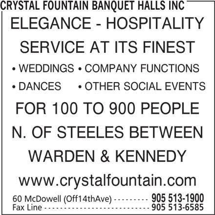 Crystal Fountain Banquet Halls Inc (905-513-1900) - Display Ad - CRYSTAL FOUNTAIN BANQUET HALLS INC ELEGANCE - HOSPITALITY SERVICE AT ITS FINEST ! WEDDINGS! COMPANY FUNCTIONS ! DANCES! OTHER SOCIAL EVENTS FOR 100 TO 900 PEOPLE N. OF STEELES BETWEEN WARDEN & KENNEDY www.crystalfountain.com 60 McDowell (Off14thAve) --------- 905 513-1900 Fax Line --------------------------- 905 513-6585