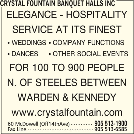 Crystal Fountain Banquet Halls Inc (905-513-1900) - Display Ad - www.crystalfountain.com 60 McDowell (Off14thAve) --------- 905 513-1900 Fax Line --------------------------- 905 513-6585 CRYSTAL FOUNTAIN BANQUET HALLS INC ELEGANCE - HOSPITALITY SERVICE AT ITS FINEST WARDEN & KENNEDY ! WEDDINGS! COMPANY FUNCTIONS FOR 100 TO 900 PEOPLE ! DANCES! OTHER SOCIAL EVENTS N. OF STEELES BETWEEN
