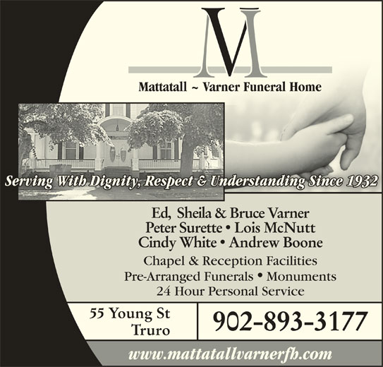 Mattatall - Varner Funeral Home Truro Limited (902-893-3177) - Display Ad - Peter Surette  Lois McNutt Cindy White  Andrew Boone Chapel & Reception Facilities Pre-Arranged Funerals Monuments 24 Hour Personal Service 55 Young St 902-893-3177 Truro www.mattatallvarnerfh.com Mattatall ~ Varner Funeral HomeMattatall ~ Varner Funeral Home Serving With Dignity, Respect & Understanding Since 1932Understanding Since 1932nity, Respect & g With DiginServ Ed,  Sheila & Bruce Varner