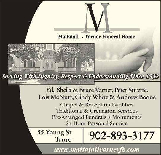 Mattatall - Varner Funeral Home Truro Limited (902-893-3177) - Display Ad - Mattatall ~ Varner Funeral HomeMattatall ~ Varner Funeral Home Serving With Dignity, Respect & Understanding Since 1932Understanding Since 1932nity, Respect & g With DigServin Ed,  Sheila & Bruce Varner, Peter Surette Lois McNutt, Cindy White & Andrew Boone Traditional & Cremation Services Pre-Arranged Funerals   Monuments 24 Hour Personal Service 55 Young St 902-893-3177 Truro www.mattatallvarnerfh.com Chapel & Reception Facilities