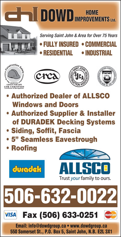 Dowd Roofing Inc (506-632-0022) - Display Ad - Authorized Supplier & Installer of DURADEK Decking Systems Siding, Soffit, Fascia 5  Seamless Eavestrough Roofing 506-632-0022 Fax (506) 633-0251 550 Somerset St., P.O. Box 5, Saint John, N.B. E2L 3X1 HOME DOWD IMPROVEMENTSI Ltd.Lt Serving Saint John & Area for Over 75 Years FULLY INSURED  COMMERCIAL RESIDENTIAL INDUSTRIAL Authorized Dealer of ALLSCO Windows and Doors