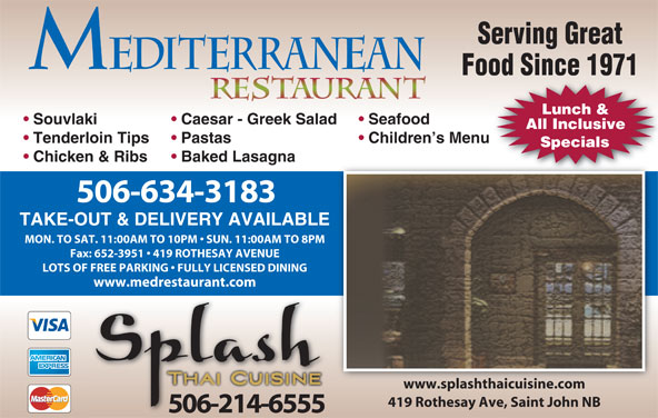 Mediterranean Restaurant (506-634-3183) - Annonce illustrée======= - Serving Great Food Since 1971 Lunch & Souvlaki Caesar - Greek Salad Seafood All Inclusive Tenderloin Tips Pastas Children s Menu Specials Chicken & Ribs Baked Lasagna 506-634-3183 TAKE-OUT & DELIVERY AVAILABLE MON. TO SAT. 11:00AM TO 10PM   SUN. 11:00AM TO 8PM LOTS OF FREE PARKING   FULLY LICENSED DINING www.medrestaurant.com www.splashthaicuisine.comwww.splashthaicuisine.com 419 Rothesay Ave, Saint John NB 506-214-6555 Fax: 652-3951   419 ROTHESAY AVENUE