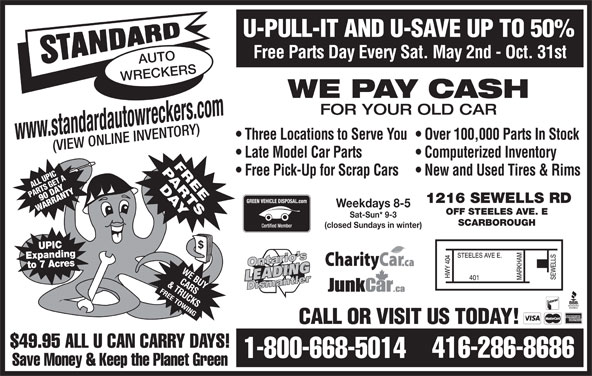 Standard Auto Wreckers (416-286-8686) - Display Ad - U-PULL-IT AND U-SAVE UP TO 50% Free Parts Day Every Sat. May 2nd - Oct. 31st AUTO WRECKERS WE PAY CASH FOR YOUR OLD CAR Three Locations to Serve You  Over 100,000 Parts In Stock www.standardautowreckers.com (VIEW ONLINE INVENTORY) Late Model Car Parts Computerized Inventory Free Pick-Up for Scrap Cars  New and Used Tires & Rims UPICT A L EG RTS A 90R DAY RANTY PA 1216 SEWELLS RD Weekdays 8-5 WA OFF STEELES AVE. E Sat-Sun* 9-3 SCARBOROUGH (closed Sundays in winter) UPIC Expanding to 7 Acres CALL OR VISIT US TODAY! $49.95 ALL U CAN CARRY DAYS! 416-286-8686 1-800-668-5014 Save Money & Keep the Planet Green