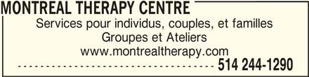 Montreal Therapy Centre (514-244-1290) - Annonce illustrée======= - MONTREAL THERAPY CENTRE Services pour individus, couples, et familles Groupes et Ateliers www.montrealtherapy.com ----------------------------------- 514 244-1290 MONTREAL THERAPY CENTRE MONTREAL THERAPY CENTRE