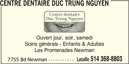 Centre Dentaire Duc Trung Nguyen (514-368-8803) - Annonce illustrée======= - CENTRE DENTAIRE DUC TRUNG NGUYEN Ouvert jour, soir, samedi Soins générals - Enfants & Adultes Les Promenades Newman Lasalle 514 368-8803 7755 Bd Newman -----------