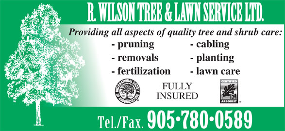 R Wilson Tree & Lawn Service Ltd (905-780-0589) - Display Ad - - fertilization - lawn care FULLY INSURED Tel./Fax. 905 780 0589 R. WILSON TREE & LAWN SERVICE LTD. Providing all aspects of quality tree and shrub care: - pruning - cabling - removals - planting