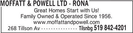 Rona (519-842-4201) - Display Ad - MOFFATT & POWELL LTD - RONA Great Homes Start with Us! Family Owned & Operated Since 1956. www.moffattandpowell.com 268 Tillson Av --------------- Tilsnbg 519 842-4201