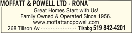 Rona (519-842-4201) - Display Ad - MOFFATT & POWELL LTD - RONAMOFFATT & POWELL LTD - RONA MOFFATT & POWELL LTD - RONA Great Homes Start with Us! Family Owned & Operated Since 1956. www.moffattandpowell.com 268 Tillson Av --------------- Tilsnbg 519 842-4201