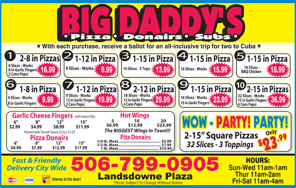 Big Daddy's Pizza (506-652-4422) - Annonce illustrée======= - With each purchase, receive a ballot for an all-inclusive trip for two to Cuba 2-8 in Pizzas 1-15 in Pizza 1-15 in Pizza1-12 in Pizza 8 Slices - Works 16 Slices - 9 Slices - Works 16 Slices - 3 Tops 16 Slices - Works 8 in Garlic Fingers 16.99 9.99 15.99 18.99 BBQ Chicken 2 Cans Pepsi 10 1-8 in Pizza 1-12 in Pizza 2-12 in Pizza 1-15 in Pizza 2-15 in Pizzas 18 Slices - Works 9 Slices - Works 32 Slices - Works 16 Slices - Works 4 Slices - Works 12 in Garlic Fingers 15 in Garlic Fingers 9.99 19.99 29.99 23.99 36.99 13.99 15 in Garlic Fingers 8 in Garlic Fingers 4 Cans Pepsi 2 Cans Pepsi 4 Cans Pepsi Hot Wings with bacon bits Garlic Cheese Fingers 5                     10                      20 6                      8                     12                     15 $6.99        $12.99                $23.99 $2.99             $4.99              $8.99              $11.99 The BIGGEST Wings In Town!!! Homemade Donair Sauce (2 oz.) $1.25 Only 2-15  Square Pizzas Pita Donairs Pizza Donairs $2 9 WOW - PARTY! PARTY! 1/4 Ib. Meat......................................... $5.99 6                      8                     12                     15 1/2 Ib. Meat......................................... $7.99 32 Slices - 3 Toppings 3.9 $4.99             $7.99             $12.99            $17.99 1 Ib. Meat....................................... $10.99 Fast & Friendly HOURS: Sun-Wed 11am-1am Delivery City Wide 506-799-0905 Thur 11am-2am Interac at the door! Fri-Sat 11am-4am *Prices Subject To Change Without Notice WOW - PARTY! PARTY!