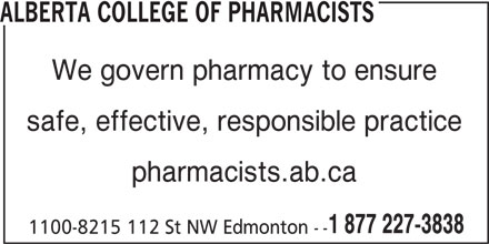 Alberta College of Pharmacists (780-990-0321) - Display Ad - ALBERTA COLLEGE OF PHARMACISTS We govern pharmacy to ensure safe, effective, responsible practice pharmacists.ab.ca 1 877 227-3838 1100-8215 112 St NW Edmonton --