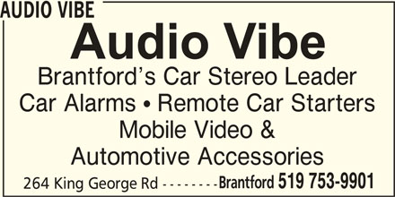 Audio Vibe (519-753-9901) - Display Ad - AUDIO VIBE Brantford s Car Stereo Leader Car Alarms   Remote Car Starters Mobile Video & Automotive Accessories Brantford 519 753-9901 264 King George Rd --------