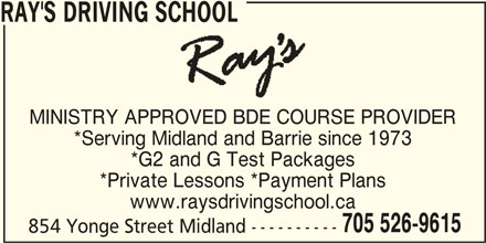 Ray's Driving School (705-526-9615) - Display Ad - RAY'S DRIVING SCHOOL MINISTRY APPROVED BDE COURSE PROVIDER *Serving Midland and Barrie since 1973 *G2 and G Test Packages *Private Lessons *Payment Plans www.raysdrivingschool.ca 705 526-9615 854 Yonge Street Midland ----------