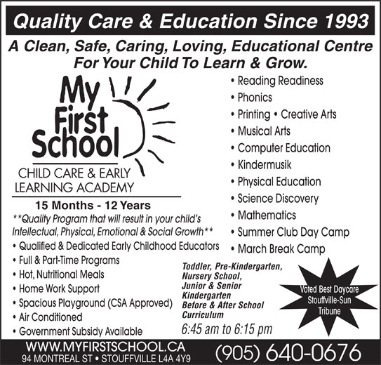 My First School Day Care (905-640-0676) - Display Ad - Quality Care & Education Since 1993 A Clean, Safe, Caring, Loving, Educational Centre For Your Child To Learn & Grow. Reading Readiness Phonics Printing   Creative Arts Musical Arts Computer Education Kindermusik CHILD CARE & EARLY Physical Education LEARNING ACADEMY Science Discovery 15 Months - 12 Years Mathematics **Quality Program that will result in your child s Intellectual, Physical, Emotional & Social Growth** Summer Club Day Camp Qualified & Dedicated Early Childhood Educators March Break Camp Full & Part-Time Programs Toddler, Pre-Kindergarten, Hot, Nutritional Meals Nursery School, Junior & Senior Home Work Support Voted Best Daycare Kindergarten Stouffville-Sun Spacious Playground (CSA Approved) Before & After School Tribune Curriculum Air Conditioned 6:45 am to 6:15 pm Government Subsidy Available WWW.MYFIRSTSCHOOL.CA 905 640-0676 94 MONTREAL ST   STOUFFVILLE L4A 4Y9