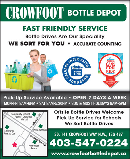 Crowfoot Bottle Depot (403-547-0224) - Display Ad - www.crowfootbottledepot.ca FAST FRIENDLY SERVICE Bottle Drives Are Our Speciality WE SORT FOR YOU ACCURATE COUNTING Pick-Up Service Available OPEN 7 DAYS A WEEK MON-FRI 9AM-6PM   SAT 9AM-5:30PM   SUN & MOST HOLIDAYS 9AM-5PM OPEN 7 DAYS A WEEK Offsite Bottle Drives Welcome Community Natural Foods - Crowfoot Pick Up Service for Schools Market We Sort Bottle Drives Crowfoot Cir NW Petro-Canada Enterprise Rent-A-Car 30, 141 CROWFOOT WAY N.W., T3G 4B7 Crowfoot Way NW 403-547-0224 Northwest Acura FAST FRIENDLY SERVICE Bottle Drives Are Our Speciality WE SORT FOR YOU ACCURATE COUNTING Pick-Up Service Available OPEN 7 DAYS A WEEK MON-FRI 9AM-6PM   SAT 9AM-5:30PM   SUN & MOST HOLIDAYS 9AM-5PM OPEN 7 DAYS A WEEK Offsite Bottle Drives Welcome Community Natural Foods - Crowfoot Pick Up Service for Schools Market We Sort Bottle Drives Crowfoot Cir NW Petro-Canada Rent-A-Car 30, 141 CROWFOOT WAY N.W., T3G 4B7 Crowfoot Way NW 403-547-0224 Northwest Acura www.crowfootbottledepot.ca Enterprise