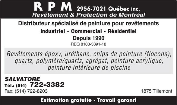 RPM - Revêtements & Protection Montréal (514-722-3382) - Annonce illustrée======= - RPM Revêtement & Protection de Montréal Distributeur spécialisé de peinture pour revêtements Industriel - Commercial - Résidentiel Depuis 1990 RBQ 8103-3391-18 Revêtements époxy, uréthane, chips de peinture (flocons), quartz, polymère/quartz, agrégat, peinture acrylique, peinture intérieure de piscine SALVATORE Tél.: (514) 722-3382 1875 Tillemont Fax: (514) 722-8203 Estimation gratuite - Travail garanti 2956-7021 Québec inc.