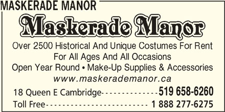 Maskerade Manor (1-888-277-6275) - Display Ad - For All Ages And All Occasions Open Year Round  Make-Up Supplies & Accessories www.maskerademanor.ca 519 658-6260 18 Queen E Cambridge-------------- Toll Free------------------------- 1 888 277-6275